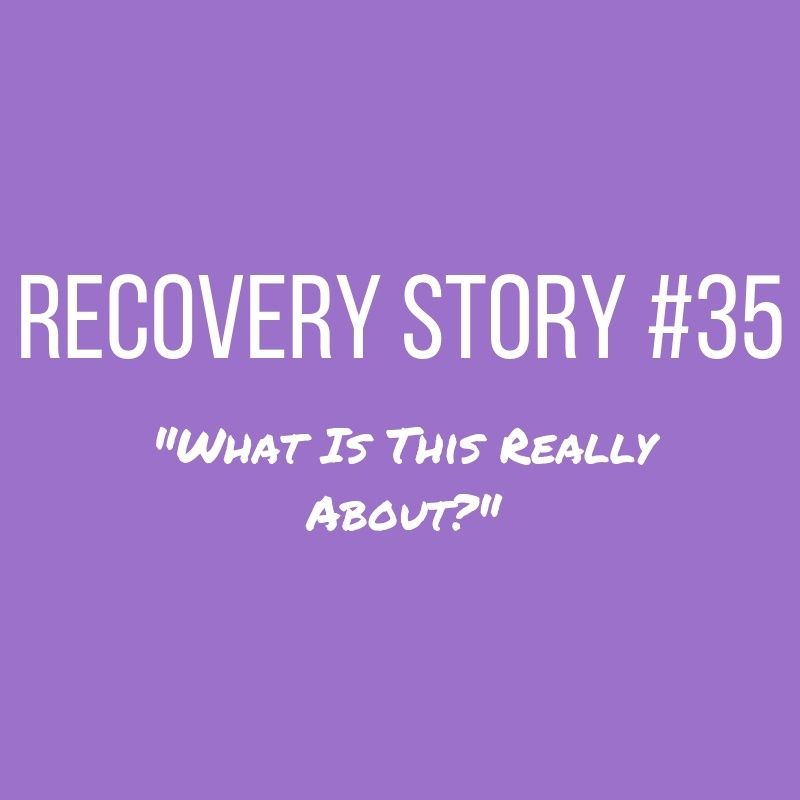 Recovery Story #35: What Is This Really About?