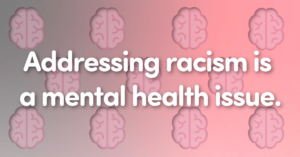 Addressing racism is a mental health issue.
